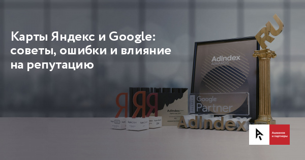 Yandex and Google maps: tips, mistakes and influence on the reputation